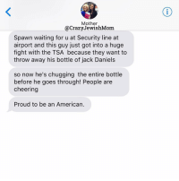 Citi, Cleveland, and Jack Daniels: Mother  @Crazy JewishMom  Spawn waiting for u at Security line at  airport and this guy just got into a huge  fight with the TSA because they want to  throw away his bottle of jack Daniels  so now he's chugging the entire bottle  before he goes through! People are  cheering  Proud to be an American. 🇺🇸! We're in Cleveland our crazyjewishbooktour! Come see us tomorrow at the Cleveland JCC! Check CrazyJewishMom.com for more info on tomorrow's event and the rest of our tour dates and cities! (AND VOTE FOR MY BOOK VIA LINK IN @KATEFRIEDMANSIEGEL'S BIO FOR BEST HUMOR BOOK IN THE FINAL ROUND OF THE GOODREADSCHOICE AWARDS 2016!!) MotherCanYouNot crazyjewishmom lategram
