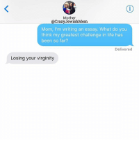 Life, Jewish, and Virginity: Mother  @CrazyJewishMom  Mom, I'm writing an essay. What do you  think my greatest challenge in life has  been so far?  Delivered  Losing your virginity 🔥🔥🔥🔥🔥🔥🔥🔥🔥🔥🔥. crazyjewishmom