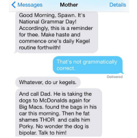 Happy national grammar day! Love, crazyjewishmom. Also, do your kegels, people.: Mother  Details  Messages  Good Morning, Spawn. It's  National Grammar Day!  Accordingly, this is a reminder  for thee. Make haste and  commence one's daily Kegel  routine forthwith!  That's not grammatically  correct.  Delivered  Whatever, do ur kegels.  And call Dad. He is taking the  dogs to McDonalds again for  Big Macs. found the bags in his  car this morning. Then he fat  shames THOR and calls him  Porky. No wonder the dog is  bipolar. Talk to him! Happy national grammar day! Love, crazyjewishmom. Also, do your kegels, people.