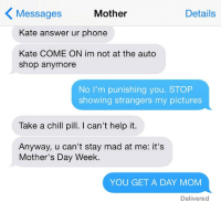 Chill, Crazy, and Moms: Mother  Details  Messages  Kate answer ur phone  Kate COME ON im not at the auto  Shop anymore  No I'm punishing you. STOP  showing strangers my pictures  Take a chill pill. I can't help it.  Anyway, u can't stay mad at me: it's  Mother's Day Week.  YOU GET A DAY MOM  Delivered Mother's Day WEEK?!? crazyjewishmom Want your mom's crazy texts featured on the new account: @crazyYOURmom? Submit via my website! Link in bio! And check out @assholethor too!