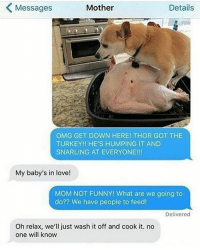 Mom is a savage 😳😂 WSHH thanksgivingday: Mother  Details  Messages  OMG GET DOWN HERE! THOR GOT THE  TURKEY!! HE'S HUMPING IT AND  SNARLING AT EVERYONE!!!  My baby's in love!  MOM NOT FUNNY! What are we going to  do?? We have people to feed!  Delivered  Oh relax, we'll just wash it off and cook it. no  one will know Mom is a savage 😳😂 WSHH thanksgivingday