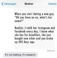 "Dating, Ex's, and Facebook: Mother  Details  Messages  When you start dating a new guy.  ""oh you have an ex, what's her  name?  Reality: I stalk her Instagram and  Facebook every day, I know what  she has for breakfast, she just  bought new nikes and you broke  up 392 days ago.  Delivered  It's not stalking. It's research. research crazyjewishmom (@betches)"