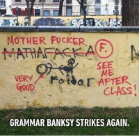 9gag, Graffiti, and Memes: MOTHER FUCKER  SEE  ME  VERY  CLASS  GRAMMAR BANKSY STRIKES AGAIN When teachers go rogue. Follow @9gag graffiti vandalism