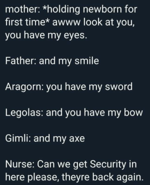 Smile, Time, and Sword: mother: *holding newborn for  first time* awww look at you,  you have my eyes.  Father: and my smile  Aragorn: you have my sword  Legolas: and you have my bow  Gimli: and my axe  Nurse: Can we get Security in  here please, theyre back again. Credits to u / Iwasnotexpectingthat