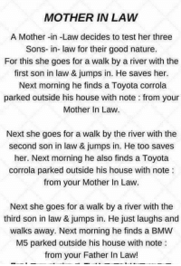 ~psycho~: MOTHER IN LAW  A Mother-in-Law decides to test her three  Sons-in-law for their good nature.  For this she goes for a walk by a river with the  first son in law & jumps in. He saves her.  Next morning he finds a Toyota corrola  parked outside his house with note from your  Mother in Law.  Next she goes for a walk by the river with the  second son in law & jumps in. He too saves  her. Next morning he also finds a Toyota  corrola parked outside his house with note  from your Mother In Law.  Next she goes for a walk by a river with the  third son in law & jumps in. He just laughs and  walks away. Next morning he finds a BMW  M5 parked outside his house with note  from your Father In Law! ~psycho~