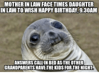Happened during the 'heat of the moment' to a friend of mine: MOTHER IN LAW FACETIMES DAUGHTER  INLAWTOWISH HAPPY BIRTHDAY 9M30AM  ANSWERSCALLINBEDASTHE OTHER  GRANDPARENTSHAVETHE KIDS FOR THE NIGHT Happened during the 'heat of the moment' to a friend of mine