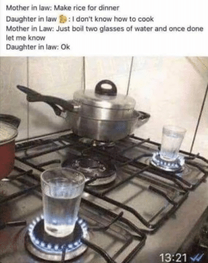 Memes, Glasses, and How To: Mother in law: Make rice for dinner  Daughter in law :I don't know how to cook  Mother in Law: Just boil two glasses of water and once done  let me know  Daughter in law: Ok  13:21