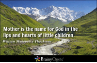 Mother is the name for God in the  lips and hearts of little children  William Makepeace Thackeray  Brainy  Quote Mother is the name for God in the lips and hearts of little children. - William Makepeace Thackeray https://www.brainyquote.com/quotes/authors/w/william_makepeace_thacker.html #HappyMothersDay #brainyquote #QOTD