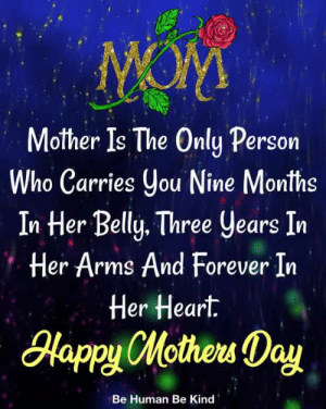 Happy Mothers Day <3: Mother Is The Only Persorn  ho Carries ou Nine Months  In Her Belly. Three years In  Her Arms And Forever In  Her Heart.  lapyHotew Day  Be Human Be Kind Happy Mothers Day <3