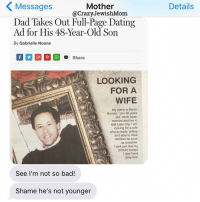 Mother  Messages  @Crazy Jewish Mom  Dad Takes Out Ful-Page Dating  Ad for His 48-Year-Old Son  By Gabrielle Noone  Of St P Share  LOOKING  FOR A  WIFE  My name is Baron  Brooks. I am 48 years  old, never been  married and live in  Salt Lake City. I am  looking for a wife  who is ready, willing  and able to have  children as soon  as possible.  look just like my  picture except  I now have  grey hair.  See I'm not so bad!  Shame he's not younger  Details This is pretty epic. CrazyJewishMom