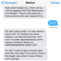 It is objectively not like that. crazyjewishmom Want your mom's crazy texts featured on @CRAZYYOURMOM? Submit via my website in bio!: Mother  Messages  Kate which states do u think will be  next to legalize Pot? Not Washington  and Oregon. They're old news. do u  know anyone who can research this  Oh don't play dumb. I'm very serious  about this. I'm looking into Grow  classes I cd take this summer. And  now I've been approached by some  serious investors about my  MARIJEWWANNA START UP!!  lf u don't want to get on board early  with this, fine. But U'll be sorry. This is  like Apple was when it was in Steve  Job's garage.  Details  Why?  Delivered It is objectively not like that. crazyjewishmom Want your mom's crazy texts featured on @CRAZYYOURMOM? Submit via my website in bio!