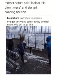 "Memes, Shit, and Super Saiyan: mother nature said ""look at this  damn mess"" and started  braiding her shit  katgraham_italy @ale_ssiofilippe  I've got this video earlier today and hell  I want this girl to go viral! She going super saiyan 👀 • Follow @savagememesss for more posts daily"