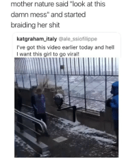 "Friends, Memes, and Shit: mother nature said ""look at this  damn mess"" and started  braiding her shit  katgraham_italy @ale_ssiofilippe  I've got this video earlier today and hell  I want this girl to go viral!  2 Dm to 10 friends for a follow back 😎"