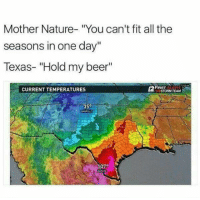 "<p>Hold my beer via /r/memes <a href=""http://ift.tt/2ygvprv"">http://ift.tt/2ygvprv</a></p>: Mother Nature- ""You can't fit all the  seasons in one day""  Texas- ""Hold my beer""  CURRENT TEMPERATURES  FIRST ALERT  STORM TEAM  35°  AMARK  07°  APATA <p>Hold my beer via /r/memes <a href=""http://ift.tt/2ygvprv"">http://ift.tt/2ygvprv</a></p>"