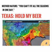 "Beer, Nature, and Texas: MOTHER NATURE: ""YOU CAN'T FIT ALL THE SEASONS  IN ONE DAY.""  TEXAS: HOLD MY BEER  ISTORAM TEAM  FIRST ALERT  CURRENT TEMPERATURES  35°  07°  ZAPATA @ifunny.co is the only weather man worth following 😂🔥 ❄️ 🍁 🍃"