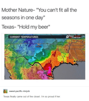 "Beer, Nature, and Texas: Mother Nature- ""You can't fit all the  seasons in one day""  Texas- ""Hold my beer""  FIRST ALERT  STORM TEAM  CURRENT TEMPERATURES  35°  AMARILLO  1070  ZAPATA  sweet-pacific-rimjob  Texas finally came out of the closet. I'm so proud if her. Texas"