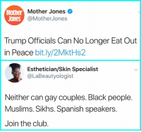 Club, Memes, and Spanish: Mother  nther Mother Jones  Jones  @MotherJones  Trump Officials Can No Longer Eat Out  in Peace bit.ly/2MktHs2  Esthetician/Skin Specialist  @LaBeautyologist  Neither can gay couples. Black people.  Muslims. Sikhs. Spanish speakers.  Join the club.