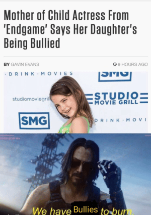 Movies, Samurai, and Movie: Mother of Child Actress From  'Endgame' Says Her Daughter's  Being Bullied  99 HOURS AGO  BY GAVIN EVANS  DRIN K MOVIES  ESTUDIO=  -MOVIE GRILL  studiomoviegril  SMG  DRINK MOVI  YSTEM SETUP NAV  We have Bullies to bum Samurai..