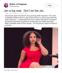 Be Like, Blackpeopletwitter, and Taken: Mother of Draggings  @fabfreshandfly  Follow  Jan is big mad. Don't be like Jan  Has anyone seen Channel 8's new morning traffic reporter? Her name  is Demetria Obilor & she's a size 16/18 woman in a size 6 dress and she  looks ridiculous. I understand that when I watch Channel 8 I'm going to  get biased reporting and political correctness, but clearly they have  taken complete leave of their senses. I'm not going to watch Channel 8  anymore.  10:57 AM-3 Nov 2017 <p>Traffic Jan (via /r/BlackPeopleTwitter)</p>