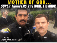 ITS FINALLY FUCKING HERE! I WANNA WATCH IT RIGHT MEOW: MOTHER OF GOD...  SUPER TROOPERS 2 IS DONE FILMING!  Gear Up!  Cops Plus.com ITS FINALLY FUCKING HERE! I WANNA WATCH IT RIGHT MEOW