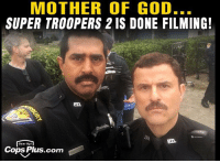 If it's true I am super excited: MOTHER OF GOD..  SUPER TROOPERS 2 IS DONE FILMING!  Gear Up  Cops Plus.com If it's true I am super excited