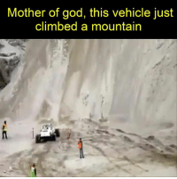 WOW.: Mother of god, this vehicle just  climbed a mountain WOW.