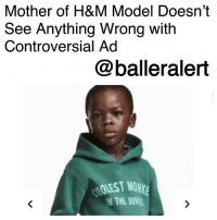 "Crying, Facebook, and Memes: Mother of H&M Model Doesn't  See Anything Wrong with  Controversial Ad  @balleralert  OLEST MONr  N THE JUNE Mother of H&M Model Doesn't See Anything Wrong with Controversial Ad-blogged by @thereal__bee ⠀⠀⠀⠀⠀⠀⠀⠀⠀ ⠀⠀ H&M has found themselves in some deep s*** after their recent ad caused an uproar on social media. ⠀⠀⠀⠀⠀⠀⠀⠀⠀ ⠀⠀ After posting an ad that featured a black boy wearing a sweatshirt reading, ""Coolest Monkey In The Jungle,"" the world went into frenzy over the controversial photo. ⠀⠀⠀⠀⠀⠀⠀⠀⠀ ⠀⠀ While many said the ad was problematic, Terry Mango, the boy's mother, says she is cool with it. ⠀⠀⠀⠀⠀⠀⠀⠀⠀ ⠀⠀ ""That's my son...av [sic] been to all photo shoots and this was not an exception, everyone is entitled to their opinion about this,"" Mango said on Facebook. She also mentioned, ""This is one of hundreds of outfits my son has modeled... stop crying Wolf all the time, unnecessary issue."" ⠀⠀⠀⠀⠀⠀⠀⠀⠀ ⠀⠀ Celebrities from the likes of LeBronJames to Diddy have spoken out on the issue. Rumor has it, Diddy even offered the young boy a $1 million modeling contract with Sean John. ⠀⠀⠀⠀⠀⠀⠀⠀⠀ ⠀⠀ H&M has since issued an apology saying: ""We're deeply sorry that the picture was taken, and we also regret the actual print. Therefore, we've not only removed the image from our channels, but also the garment from our product offering."" ⠀⠀⠀⠀⠀⠀⠀⠀⠀ ⠀⠀ In another post they said, ""...we have got this wrong and we are deeply sorry. We have a responsibility to be aware of and attuned to all racial and cultural sensitivities - and we have not lived up to this responsibility this time..."""