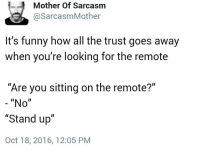 "Funny, Memes, and Ups: Mother of Sarcasm  @Sarcasm Mother  It's funny how all the trust goes away  when you're looking for the remote  ""Are you sitting on the remote?""  ""No""  ""Stand up""  Oct 18, 2016, 12:05 PM"