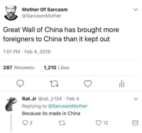 "Fail, Memes, and China: Mother Of Sarcasm  @SarcasmMother  Great Wall of China has brought more  foreigners to China than it kept out  1:01 PM Feb 4, 2018  287 Retweets  1,210 Likes  Rat.Jr @rat_jr124 Feb 4  Replying to @SarcasmMother  Because its made in China  12 <p>Fail or win? via /r/memes <a href=""https://ift.tt/2FtRRN9"">https://ift.tt/2FtRRN9</a></p>"