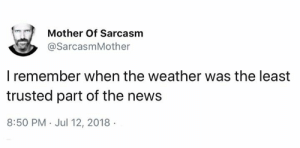 All your media is controlled by ruling power and you know nothing what's going on: Mother Of Sarcasm  @SarcasmMother  I remember when the weather was the least  trusted part of the news  8:50 PM Jul 12, 2018 All your media is controlled by ruling power and you know nothing what's going on