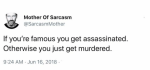 Jun 16: Mother Of Sarcasm  @SarcasmMother  If you're famous you get assassinated.  Otherwise you just get murdered.  9:24 AM Jun 16, 2018