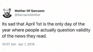 Memes, News, and Sad: Mother Of Sarcasm  @SarcasmMother  lts sad that April 1st is the only day of the  year where people actually question validity  of the news they read.  10:07 AM Apr 1, 2018