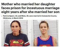 Oklahoma is the new Florida: Mother who married her daughter  faces prison for incestuous marriage  eight years after she married her son  Patricia Spann, 43, and Misty, 25, were married in Comanche County,  Oklahoma, in March 2016  bo  70  70  69  69  66  65  67  66  63  63  65  65  62  64  62  64  63  62  62  61  59  61  60  58  57  59  57  59  56  56  55  55  57  54  54  -53  52  51 Oklahoma is the new Florida
