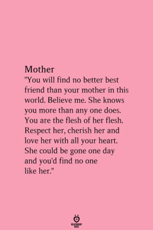 "Best Friend, Love, and Respect: Mother  ""You will find no better best  friend than your mother in this  world. Believe me. She knows  you more than any one does.  You are the flesh of her flesh.  Respect her, cherish her and  love her with all your heart.  She could be gone one day  and you'd find no one  like her.""  RELATIONGHP"
