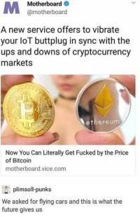 Ethereum: Motherboard  @motherboard  A new service offers to vibrate  your loT buttplug in sync with the  ups and downs of cryptocurrency  markets  ethereum  Now You Can Literally Get Fucked by the Price  of Bitcoin  motherboard.vice.com  plimsoll-punks  We asked for flying cars and this is what the  future gives us