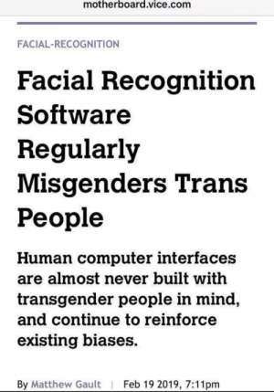 Facial recognition is gender biased - Vice: motherboard.vice.com  FACIAL-RECOGNITION  Facial Recognition  Software  Regularly  Misgenders Trans  People  Human computer interfaces  are almost never built with  transgender people in mind  and Continue to reinforce  existing biases  By Matthew Gault | Feb 19 2019, 7:11pm Facial recognition is gender biased - Vice