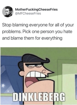 Dinkleberg..: MotherFuckingCheese Fries  @MFCheeseFries  Stop blaming everyone for all of your  problems. Pick one person you hate  and blame them for everything  DINKLEBERG Dinkleberg..