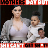 Beyonce, Funny, and Memes: MOTHERS  AY James JeffersonJ  SHE CAN'T  GET SH*T! Do something for your mom besides…. WitChoDumbAss ——————————————————————————— FOLLOW (@JamesJeffersonJ ) FOR MORE FUNNY VIDEOS! JamesAndreJeffersonJr ——————————————————————————————— happymothersday Mothersday Mom Parents KimKardashian Beyoncé northwest mom