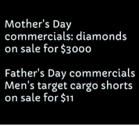 #jussayin: Mother's Day  commercials: diamond:s  on sale for $3000  Father's Dav commercials  Men's target cargo shorts  on sale for $11 #jussayin