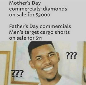 Fathers Day by limpbizkitdid911 FOLLOW HERE 4 MORE MEMES.: Mother's Day  commercials: diamonds  on sale for $3000  Father's Day commercials  Men's target cargo shorts  on sale for $11  722  722 Fathers Day by limpbizkitdid911 FOLLOW HERE 4 MORE MEMES.