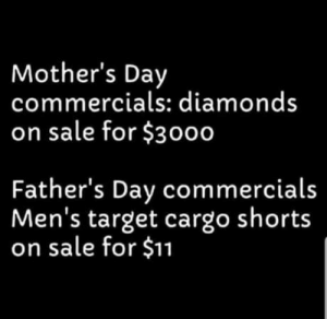 Happy Mothers Day: Mother's Day  commercials: diamonds  on sale for $3000  Father's Day commercials  Men's target cargo shorts  on sale for $11 Happy Mothers Day