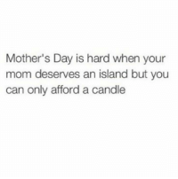 Funny, Love, and Mother's Day: Mother's Day is hard when your  mom deserves an island but you  can only afford a candle Love ya, MOM! https://t.co/oxJNmMt1ro