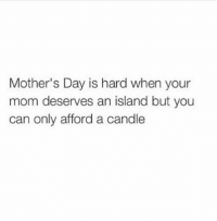 thanks, mom (@memes): Mother's Day is hard when your  mom deserves an island but you  can only afford a candle thanks, mom (@memes)