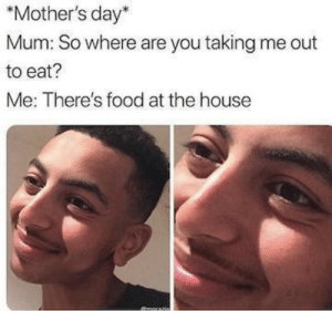 Food, Memes, and Mother's Day: *Mother's day*  Mum: So where are you taking me out  to eat?  Me: There's food at the house There are some gourmet condiments in the fridge. Knock yourself out. You need your daily intake of memes! Follow @nochillmemes for help now!