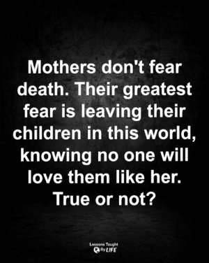<3: Mothers don't fear  death. Their greatest  fear is leaving their  children in this world,  knowing no one will  love them like her.  True or not?  Lessons Taught  By LIFE <3
