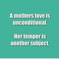 Dank, Love, and Mothers: mothers love Is  unconditional.  Her temper is  another subject.