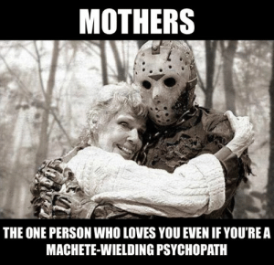 psychopath: MOTHERS  THE ONE PERSON WHO LOVES YOU EVEN IF YOU'REA  MACHETE-WIELDING PSYCHOPATH