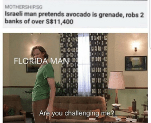 grenade: MOTHERSHIP.SG  Israeli man pretends avocado is grenade, robs 2  banks of over S$11,400  FLORIDA MAN  Are you challenging me?