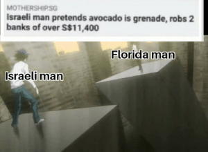 new challenger approaching.: MOTHERSHIPSG  Israeli man pretends avocado is grenade, robs 2  banks of over S$11,400  Florida man  Israeli man new challenger approaching.