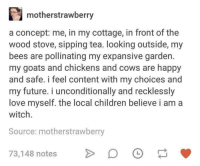 "<p>Be happy with the little things &lt;3 via /r/wholesomememes <a href=""http://ift.tt/2k6ve8T"">http://ift.tt/2k6ve8T</a></p>: motherstrawberry  a concept: me, in my cottage, in front of the  wood stove, sipping tea. looking outside, my  bees are pollinating my expansive garden.  my goats and chickens and cows are happy  and safe. i feel content with my choices and  my future. i unconditionally and recklessly  love myself. the local children believe i am a  witch.  Source: motherstrawberry  73,148 notesD <p>Be happy with the little things &lt;3 via /r/wholesomememes <a href=""http://ift.tt/2k6ve8T"">http://ift.tt/2k6ve8T</a></p>"
